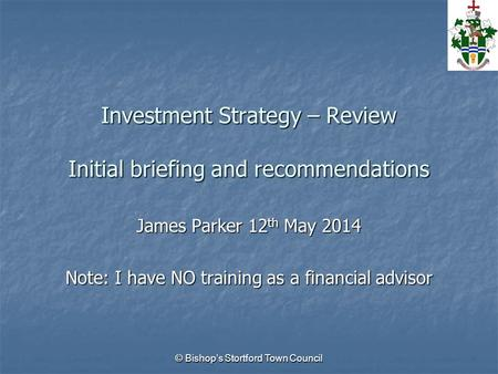 Investment Strategy – Review Initial briefing and recommendations James Parker 12 th May 2014 Note: I have NO training as a financial advisor © Bishop's.