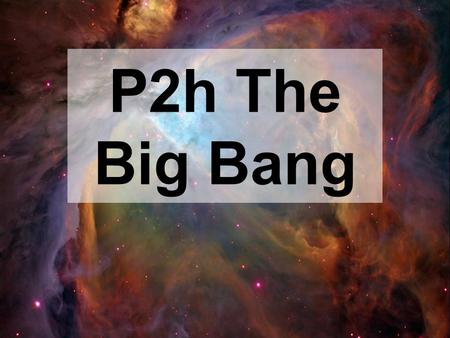 P2h The Big Bang. Our Universe What it is like, how it started, how it evolved to its current state, and how it will end Today we will talk about: