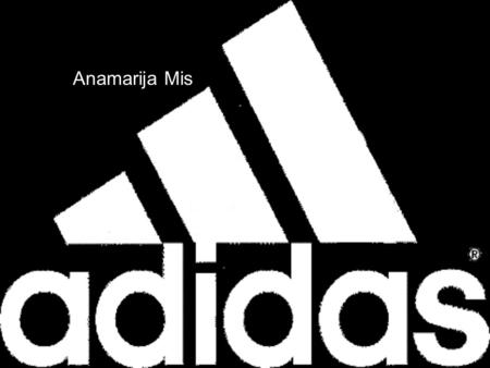 Anamarija Mis. Adidas… Is German sports apparel manufacturer Is the largest sportswear manufacturer in Europe Its logo are three parallel bars.