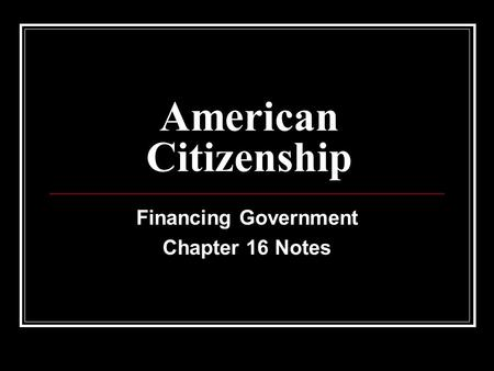 American Citizenship Financing Government Chapter 16 Notes.