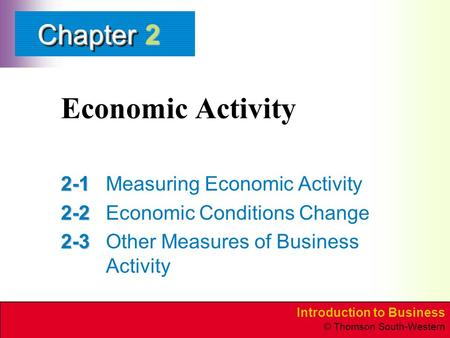 Introduction to Business © Thomson South-Western ChapterChapter Economic Activity 2-1 2-1Measuring Economic Activity 2-2 2-2Economic Conditions Change.