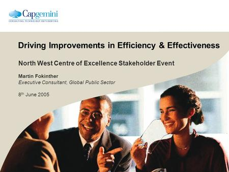 Driving Improvements in Efficiency & Effectiveness North West Centre of Excellence Stakeholder Event Martin Fokinther Executive Consultant, Global Public.