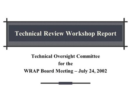 Technical Review Workshop Report Technical Oversight Committee for the WRAP Board Meeting – July 24, 2002.