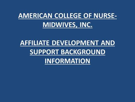 AMERICAN COLLEGE OF NURSE- MIDWIVES, INC. AFFILIATE DEVELOPMENT AND SUPPORT BACKGROUND INFORMATION.