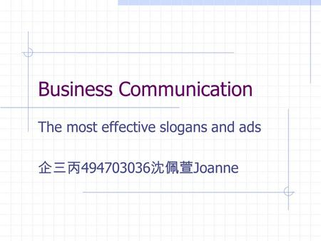 Business Communication The most effective slogans and ads 企三丙 494703036 沈佩萱 Joanne.