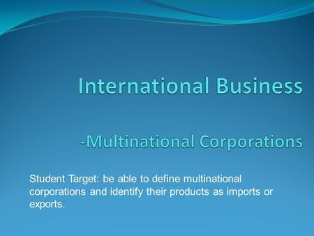 Student Target: be able to define multinational corporations and identify their products as imports or exports.