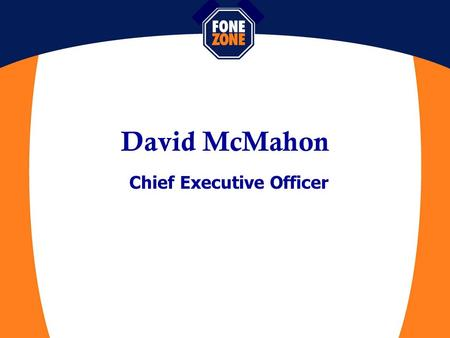 David McMahon Chief Executive Officer. Fone Zone –95 Retail Stores –60 Business Accounts Managers –Australia's First Mobile Shop in Shopping Centre –Telstra.