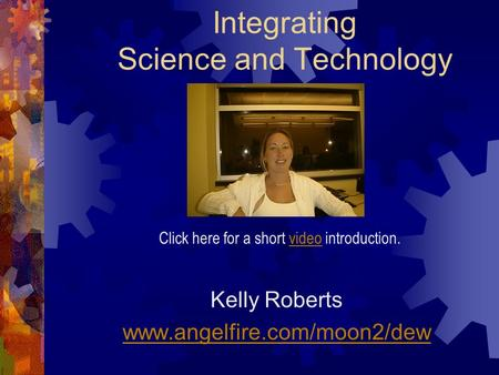 Integrating Science and Technology Kelly Roberts www.angelfire.com/moon2/dew Click here for a short video introduction.video.