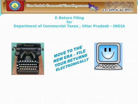 E-Return Filing for Department of Commercial Taxes, Uttar Pradesh - INDIA MOVE TO THE NEW ERA – FILE YOUR RETURNS ELECTRONICALLY.