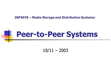 Peer-to-Peer Systems 10/11 – 2003 INF5070 – Media Storage and Distribution Systems: