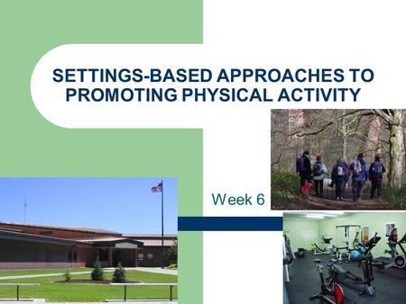 SETTINGS-BASED APPROACHES TO PROMOTING PHYSICAL ACTIVITY Week 6.