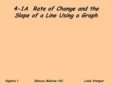 4-1A Rate of Change and the Slope of a Line Using a Graph Algebra 1 Glencoe McGraw-HillLinda Stamper.