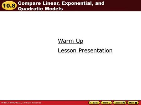 10.8 Warm Up Warm Up Lesson Presentation Lesson Presentation Compare Linear, Exponential, and Quadratic Models.