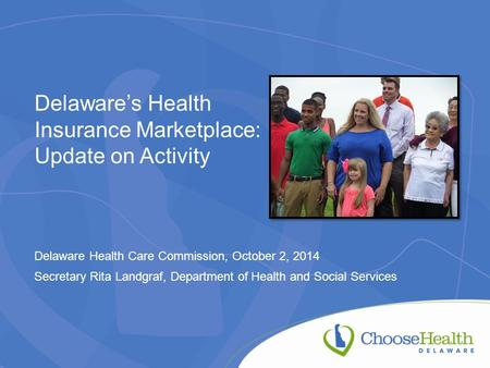 Delaware's Health Insurance Marketplace: Update on Activity Delaware Health Care Commission, October 2, 2014 Secretary Rita Landgraf, Department of Health.