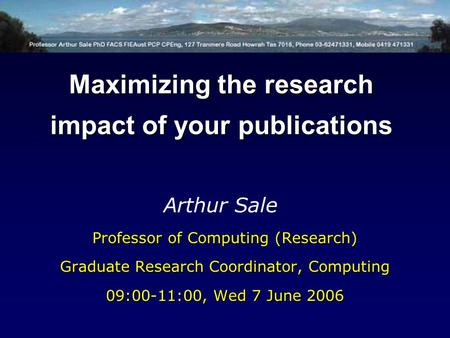 Professor of Computing (Research) Graduate Research Coordinator, Computing 09:00-11:00, Wed 7 June 2006 Arthur Sale Maximizing the research impact of your.