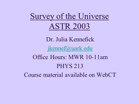 Survey of the Universe ASTR 2003 Dr. Julia Kennefick Office Hours: MWR 10-11am PHYS 213 Course material available on WebCT.