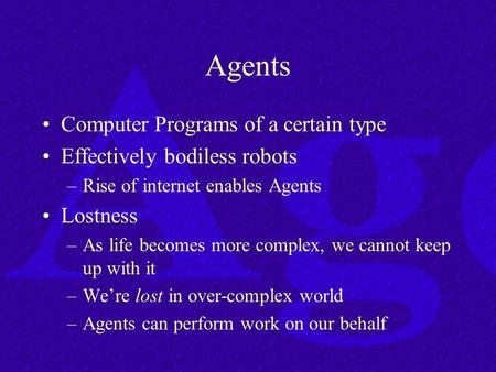 Agents Computer Programs of a certain type Effectively bodiless robots –Rise of internet enables Agents Lostness –As life becomes more complex, we cannot.