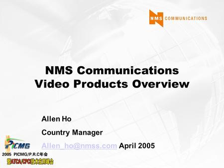 NMS Communications Video Products Overview Allen Ho Country Manager April 2005.