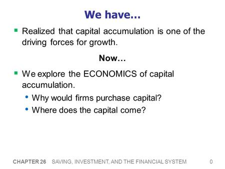 0 CHAPTER 26 SAVING, INVESTMENT, AND THE FINANCIAL SYSTEM We have…  Realized that capital accumulation is one of the driving forces for growth. Now… 