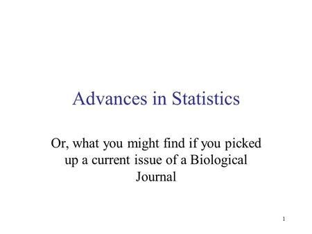 1 Advances in Statistics Or, what you might find if you picked up a current issue of a Biological Journal.