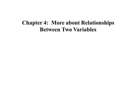 Chapter 4: More about Relationships Between Two Variables.