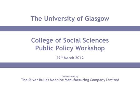Orchestrated by <strong>The</strong> Silver Bullet Machine Manufacturing Company Limited College <strong>of</strong> Social Sciences Public Policy Workshop 29 th March <strong>2012</strong> <strong>The</strong> University.