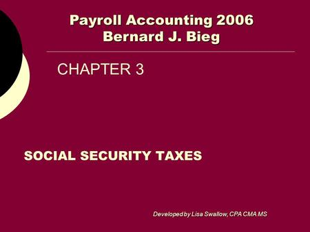 CHAPTER 3 SOCIAL SECURITY TAXES Payroll Accounting 2006 Bernard J. Bieg Developed by Lisa Swallow, CPA CMA MS.