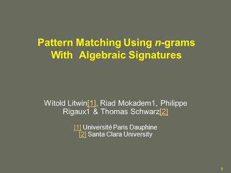 1 Pattern Matching Using n-grams With Algebraic Signatures Witold Litwin[1], Riad Mokadem1, Philippe Rigaux1 & Thomas Schwarz[2] [1] Université Paris Dauphine.