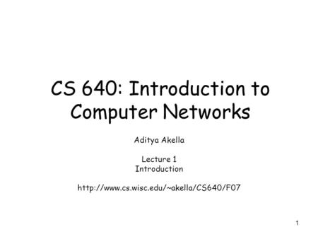 1 CS 640: Introduction to Computer Networks Aditya Akella Lecture 1 Introduction