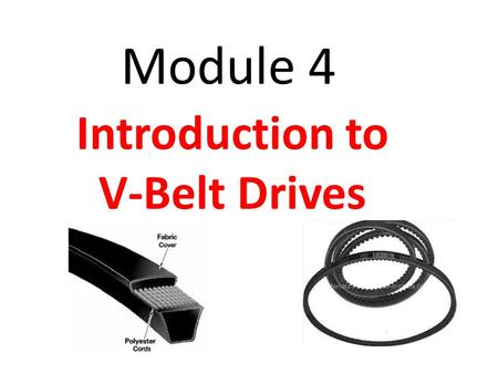 Module 4 Introduction to V-Belt Drives. Module Objectives After the completion of this module, the student will be able to: A-Knowledge 1. Describe the.