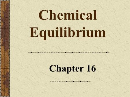 Chapter 16 Chemical Equilibrium. Chapter 142 Chemical Equilibrium When compounds react, they eventually form a mixture of products and unreacted reactants,