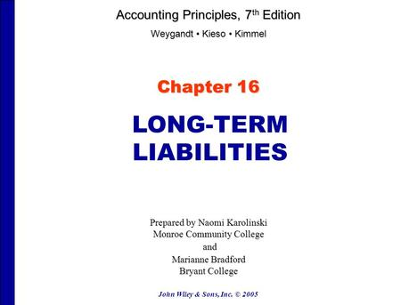 John Wiley & Sons, Inc. © 2005 Chapter 16 LONG-TERM LIABILITIES Prepared by Naomi Karolinski Monroe Community College and and Marianne Bradford Bryant.