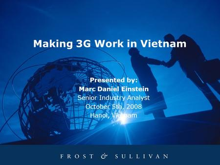 Making 3G Work in Vietnam Presented by: Marc Daniel Einstein Senior Industry Analyst October 5th, 2008 Hanoi, Vietnam.