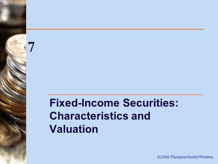 7 Fixed-Income Securities: Characteristics and Valuation ©2006 Thomson/South-Western.