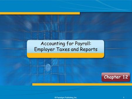Chapter 12 Accounting for Payroll: Employer Taxes and Reports 1© Paradigm Publishing, Inc.