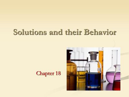 Solutions and their Behavior Chapter 18. 1. Identify factors that determine the rate at which a solute dissolves 2. Identify factors that affect the solubility.