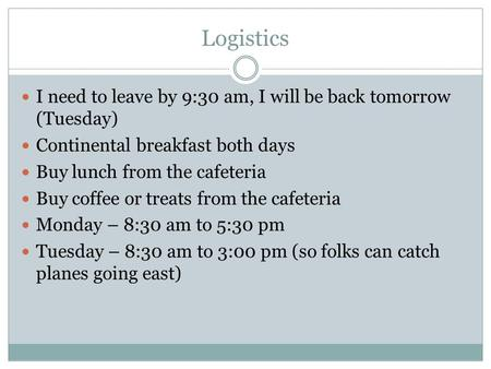 Logistics I need to leave by 9:30 am, I will be back tomorrow (Tuesday) Continental breakfast both days Buy lunch from the cafeteria Buy coffee or treats.