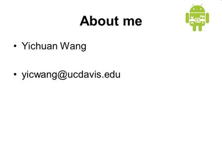 About me Yichuan Wang Android Basics Credit goes to Google and UMBC.