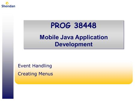PROG 38448 Mobile Java Application Development PROG 38448 Mobile Java Application Development Event Handling Creating Menus.