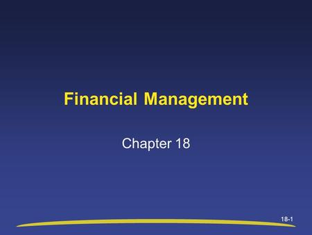 18-1 Financial Management Chapter 18. Chapter 18 Objectives After studying this chapter, you will be able to: Identify three fundamental concepts that.
