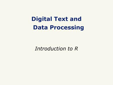 Digital Text and Data Processing Introduction to R.