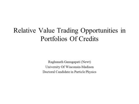 Relative Value Trading Opportunities in Portfolios Of Credits Raghunath Ganugapati (Newt) University Of Wisconsin-Madison Doctoral Candidate in Particle.
