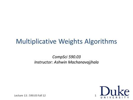 Multiplicative Weights Algorithms CompSci 590.03 Instructor: Ashwin Machanavajjhala 1Lecture 13 : 590.03 Fall 12.