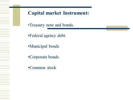 Capital market Instrument: Treasury note and bonds. Federal agency debt. Municipal bonds Corporate bonds Common stock.