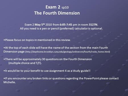 Exam 2 sp10 The Fourth Dimension Exam 2 May 5 th 2010 from 6:05-7:45 pm in room 3127N. All you need is a pen or pencil (preferred) calculator is optional.