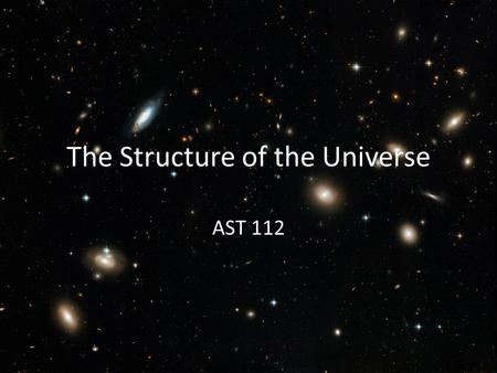The Structure of the Universe AST 112. Galaxy Groups and Clusters A few galaxies are all by themselves Most belong to groups or clusters Galaxy Groups: