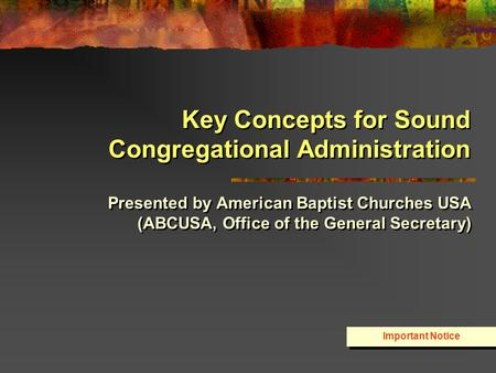 Key Concepts for Sound Congregational Administration Presented by American Baptist Churches USA (ABCUSA, Office of the General Secretary) Important Notice.