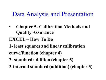 Data Analysis and Presentation Chapter 5- Calibration Methods and Quality Assurance EXCEL – How To Do 1- least squares and linear calibration curve/function.