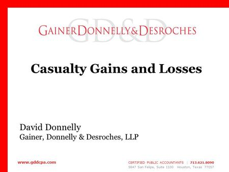 Www.gddcpa.com CERTIFIED PUBLIC ACCOUNTANTS | 713.621.8090 5847 San Felipe, Suite 1100 Houston, Texas 77057 Casualty Gains and Losses David Donnelly Gainer,