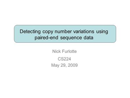 Detecting copy number variations using paired-end sequence data Nick Furlotte CS224 May 29, 2009.